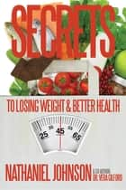 Secrets to Losing Weight & Better Health ebook by Vera E Gilford,Nathaniel Johnson