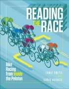 Reading the Race - Bike Racing from Inside the Peloton ebook by Jamie Smith, Chris Horner