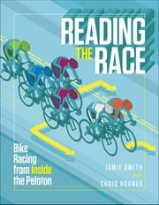 Reading the Race - Bike Racing from Inside the Peloton ebook by Jamie Smith,Chris Horner