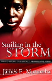 Smiling in the Storm - 20 Moving Stories of AIDS Patients who Defied the Disease ebook by James E. Mutumba