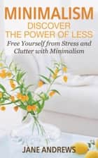 Minimalism: Discover the Power Of Less - Free Yourself from Stress and Clutter with Minimalism ebook by Andrews Jane