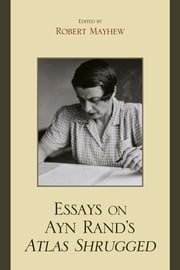 Essays on Ayn Rand's Atlas Shrugged ebook by Robert Mayhew,Michael S. Berliner,Andrew Bernstein,Harry Binswanger,Tore Boeckmann,Jeff Britting,Debi Ghate,Onkar Ghate,Allan Gotthelf,Edwin A. Locke,Shoshana Milgram,Leonard Peikoff,Richard Ralston,Gregory Salmieri,Tara Smith,Mary Ann Sures,Darryl Wright