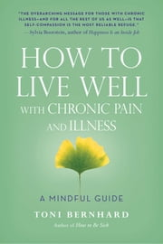 How to Live Well with Chronic Pain and Illness - A Mindful Guide ebook by Toni Bernhard