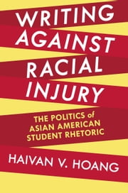 Writing against Racial Injury - The Politics of Asian American Student Rhetoric ebook by Haivan V. Hoang