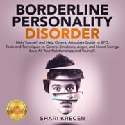 BORDERLINE PERSONALITY DISORDER - Help Yourself and Help Others. Articulate Guide to BPD. Tools and Techniques to Control Emotions, Anger, and Mood Swings. Save All Your Relationships and Yourself. NEW VERSION audiobook by SHARI KREGER