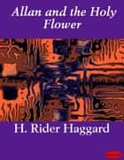 Allan and the Holy Flower ebook by H. Rider Haggard