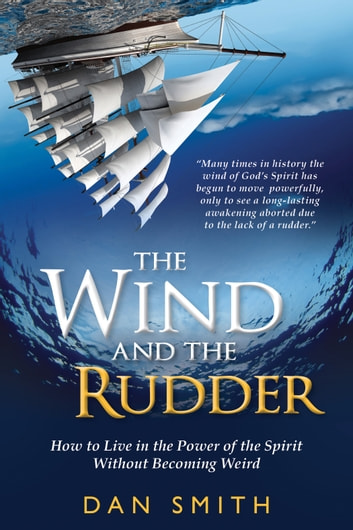 The Wind and the Rudder: How to Live in the Power of the Spirit Without Becoming Weird ebook by Dan Smith