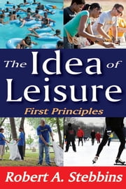 The Idea of Leisure - First Principles ebook by Robert A. Stebbins