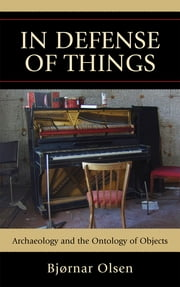 In Defense of Things - Archaeology and the Ontology of Objects ebook by Bjørnar Olsen