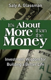It's About More Than the Money - Investment Wisdom for Building a Better Life ebook by Saly A. Glassman