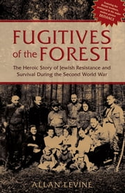 Fugitives of the Forest - The Heroic Story Of Jewish Resistance And Survival During The Second World War ebook by Allan Levine