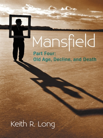 Mansfield - Part Four: Old Age, Decline, and Death ebook by Keith R. Long