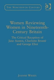 Women Reviewing Women in Nineteenth-Century Britain - The Critical Reception of Jane Austen, Charlotte Brontë and George Eliot ebook by Dr Joanne Wilkes,Professor Vincent Newey,Professor Joanne Shattock