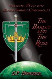 The Barley and the Rose: Volume VI of the Glastonbury Chronicles ebook by S. P. Hendrick