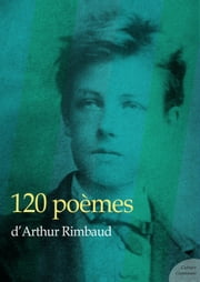 120 poèmes d'Arthur Rimbaud ebook by Arthur Rimbaud