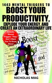 1443 Mental Triggers to Boost Your Productivity, Explode Your Energy, and Create An Extraordinary Life ebook by Nicholas Mag