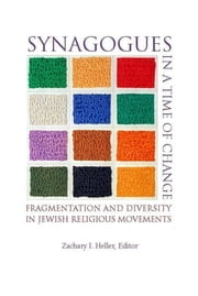 Synagogues in a Time of Change - Fragmentation and Diversity in Jewish Religious Movements ebook by Zachary I. Heller, Lawrence Grossman, Rodney L. Petersen,...