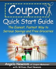 Coupon Quick Start Guide - The Easiest, Fastest Way to Serious Savings and Free Groceries ekitaplar by Angela Newsom, William Chad Newsom