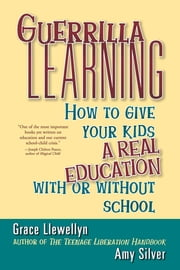 Guerrilla Learning - How to Give Your Kids a Real Education With or Without School ebook by Grace Llewellyn,Amy Silver