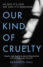 Our Kind of Cruelty - The most addictive psychological thriller you'll read this year ebook by Araminta Hall