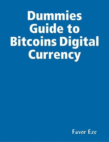Dummies Guide To Bitcoins Digital Currency Ebook By Favor Eze