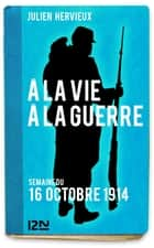 À la vie, à la guerre - 16 octobre 1914 ebook by Julien HERVIEUX