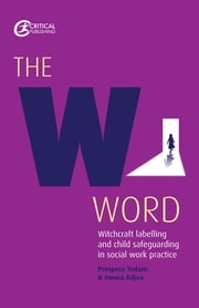 The W Word The W Word - Witchcraft labelling and child safeguarding in social work practice ebook by Prospera Tedam,Awura Adjoa