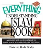 The Everything Understanding Islam Book - A Complete and Easy to Read Guide to Muslim Beliefs, Practices, Traditions, and Culture ebook by Christine Huda Dodge