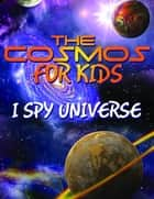 The Cosmos For Kids (I Spy Universe) - Solar System and Planets in our Universe ebook by Speedy Publishing
