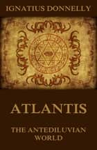 Atlantis, The Antediluvian World - Illustrated Edition ebook by Ignatius Donnelly