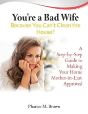 You're a Bad Wife Because You Can't Clean the House: A Step-by-Step Guide to Making Your Home Mother-in-Law Approved ebook by Pharice M. Brown