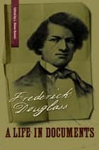 Frederick Douglass - A Life in Documents ebook by Frederick Douglass, L. Diane Barnes, Orville Vernon Burton
