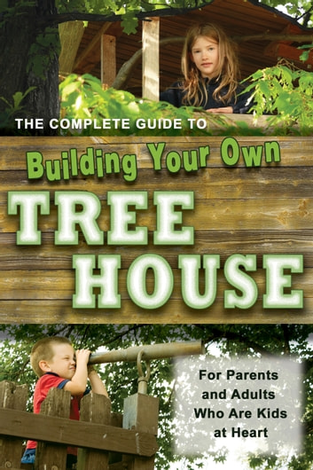 The Complete Guide to Building Your Own Tree House - For Parents and Adults who are Kids at Heart ebook by Robert Miskimon