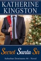 Secret Santa Sir - Suburban Dominants, #6 ebook by Katherine Kingston