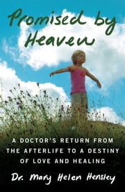 Promised by Heaven - A Doctor's Return from the Afterlife to a Destiny of Love and Healing ebook by Mary Helen Hensley