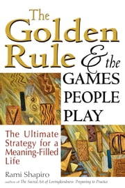 The Golden Rule and the Games People Play - The Ultimate Strategy for a Meaning-Filled Life ebook by Rami Shapiro
