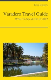 Varadero, Cuba Travel Guide - What To See & Do ebook by Erica Gregory