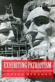 Exhibiting Patriotism - Creating and Contesting Interpretations of American Historic Sites ebook by Teresa Bergman