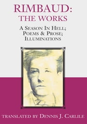 Rimbaud: The Works - A Season In Hell; Poems & Prose; Illuminations ebook by translated by Dennis J. Carlile