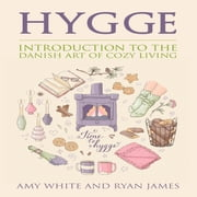 Hygge - Introduction to the Danish Art of Cozy Living audiobook by Amy White, Ryan James