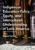 Indigenous Education Policy, Equity, and Intercultural Understanding in Latin America ebook by Regina Cortina