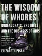 The Wisdom of Whores: Bureaucrats, Brothels and the Business of AIDS ebook by Elizabeth Pisani