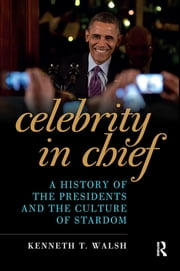 Celebrity in Chief - A History of the Presidents and the Culture of Stardom ebook by Kenneth T. Walsh