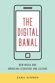 The Digital Banal - New Media and American Literature and Culture ebook by Zara Dinnen