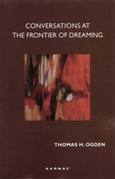 Conversations at the Frontier of Dreaming ebook by Thomas Ogden