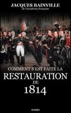 Comment s'est faite la Restauration de 1814 ebook by Jacques Bainville