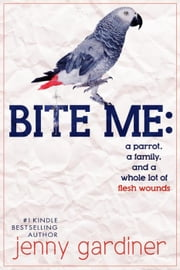 Bite Me - A parrot, a family, and a whole lot of flesh wounds ebook by Jenny Gardiner