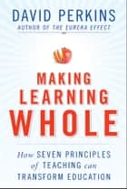 Making Learning Whole - How Seven Principles of Teaching Can Transform Education ebook by David Perkins