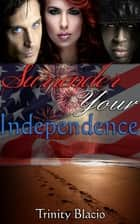 Surrender Your Independence ebook by Trinity Blacio