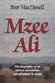 Mzee Ali - The Biography of an African Slave-Raider turned Askari and Scout ebook by Bror MacDonell